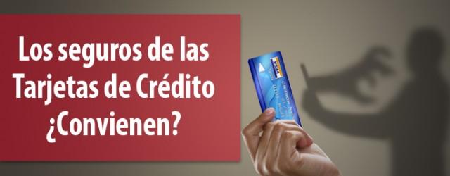 ¿Conviene adquirir los seguros que ofrecen las Tarjetas de Crédito?